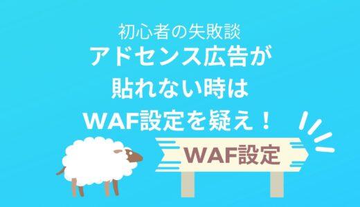 ブログ初心者さんへ アドセンス広告が貼れない時はWAF設定を疑え!